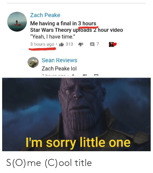 """Lol, Sorry, and Star Wars: Zach Peake  Me having a final in 3 hours  Star Wars Theory upioads 2 hour video  """"Yeah, I have time.""""  3 hours ago  it 313  Sean Reviews  Zach Peake lol  I'm sorry little one S(O)me (C)ool title"""
