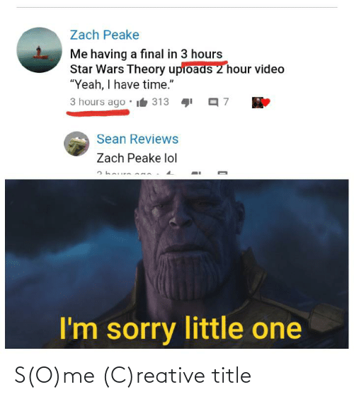 """Lol, Sorry, and Star Wars: Zach Peake  Me having a final in 3 hours  Star Wars Theory upioads 2 hour video  """"Yeah, I have time.""""  3 hours ago  it 313  Sean Reviews  Zach Peake lol  I'm sorry little one S(O)me (C)reative title"""