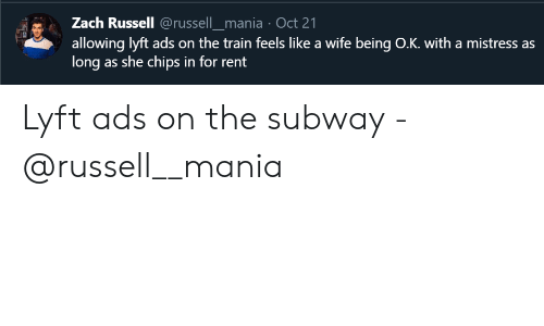 Zach: Zach Russell @russell_mania Oct 21  allowing lyft ads on the train feels like a wife being O.K. with a mistress as  long as she chips in for rent Lyft ads on the subway - @russell__mania