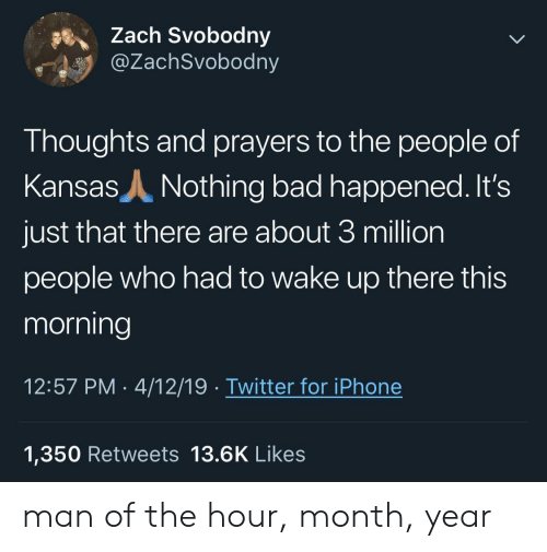 Bad, Iphone, and Twitter: Zach Svobodny  @ZachSvobodny  5%.  Thoughts and prayers to the people of  Kansas A Nothing bad happened. It's  just that there are about 3 million  people who had to wake up there this  morning  12:57 PM 4/12/19 Twitter for iPhone  1,350 Retweets 13.6K Likes man of the hour, month, year