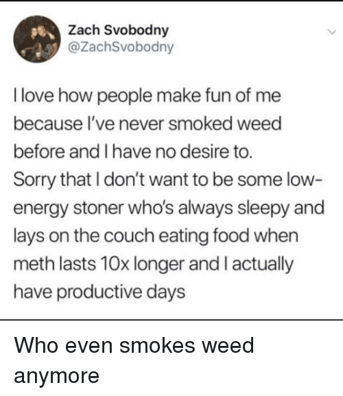 Energy, Food, and Lay's: Zach Svobodny  @ZachSvobodny  I love how people make fun of me  because I've never smoked weed  before and I have no desire to.  Sorry that I don't want to be some low-  energy stoner who's always sleepy and  lays on the couch eating food when  meth lasts 10x longer and I actually  have productive days Who even smokes weed anymore