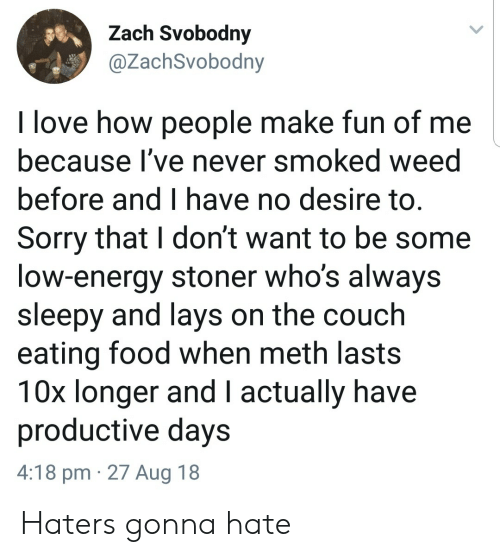 Energy, Food, and Lay's: Zach Svobodny  @ZachSvobodny  I love how people make fun of me  because l've never smoked weed  before and I have no desire to.  Sorry that I don't want to be some  low-energy stoner who's always  sleepy and lays on the couch  eating food when meth lasts  10x longer and I actually have  productive days  4:18 pm 27 Aug 18 Haters gonna hate