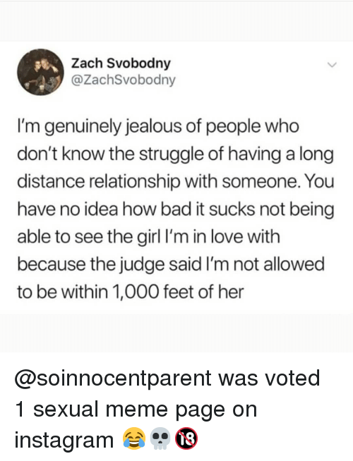 Bad, Instagram, and Jealous: Zach Svobodny  @ZachSvobodny  I'm genuinely jealous of people who  don't know the struggle of having a long  distance relationship with someone. You  have no idea how bad it sucks not being  able to see the girl l'm in love with  because the judge said I'm not allowed  to be within 1,000 feet of her @soinnocentparent was voted 1 sexual meme page on instagram 😂💀🔞
