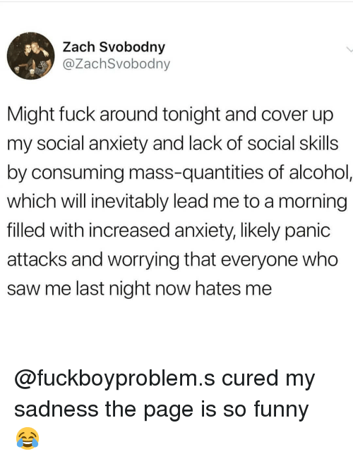 Funny, Memes, and Saw: Zach Svobodny  @ZachSvobodny  Might fuck around tonight and cover up  my social anxiety and lack of social skills  by consuming mass-quantities of alcohol  which will inevitably lead me to a morning  filled with increased anxiety, likely panid  attacks and worrying that everyone who  saw me last night now hates me @fuckboyproblem.s cured my sadness the page is so funny 😂