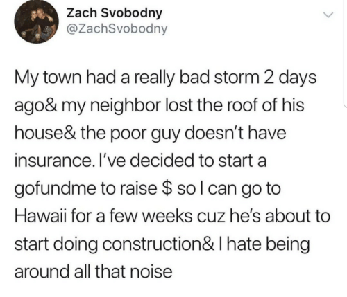 Construction: Zach Svobodny  @ZachSvobodny  My town had a really bad storm 2 days  ago& my neighbor lost the roof of his  house& the poor guy doesn't have  insurance. I've decided to start a  gofundme to raise $ so l can go to  Hawaii for a few weeks cuz he's about  start doing construction& I hate being  around all that noise