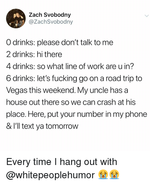 Fucking, Memes, and Phone: Zach Svobodny  @ZachSvobodny  O drinks: please don't talk to me  2 drinks: hi there  4 drinks: so what line of work are u in?  6 drinks: let's fucking go on a road trip to  Veaas this weekend. My uncle has a  house out there so we can crash at his  place. Here, put your number in my phone  & l'll text ya tomorrow Every time I hang out with @whitepeoplehumor 😭😭