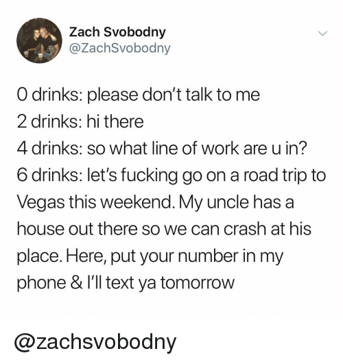 Fucking, Phone, and Las Vegas: Zach Svobodny  @ZachSvobodny  O drinks: please don't talk to me  2 drinks: hi there  4 drinks: so what line of work are u in?  6 drinks: let's fucking go on a road trip to  Vegas this weekend. My uncle has a  house out there so we can crash at his  place. Here, put your number in my  phone & l'1l text ya tomorroW @zachsvobodny