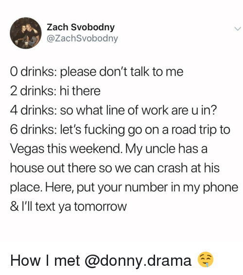 Fucking, Funny, and Phone: Zach Svobodny  @ZachSvobodny  O drinks: please don't talk to me  2 drinks: hi there  4 drinks: so what line of work are u in?  6 drinks: let's fucking go on a road trip to  Vegas this weekend. My uncle has a  house out there so we can crash at his  place. Here, put your number in my phone  & l'll text ya tomorrow How I met @donny.drama 🤤
