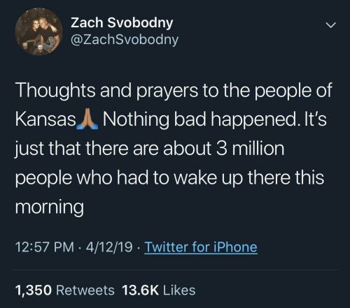 Bad, Iphone, and Twitter: Zach Svobodny  @ZachSvobodny  Thoughts and prayers to the people of  Kansas  Nothing bad happened. It's  just that there are about 3 million  people who had to wake up there this  morning  12:57 PM 4/12/19 Twitter for iPhone  1,350 Retweets 13.6K Likes