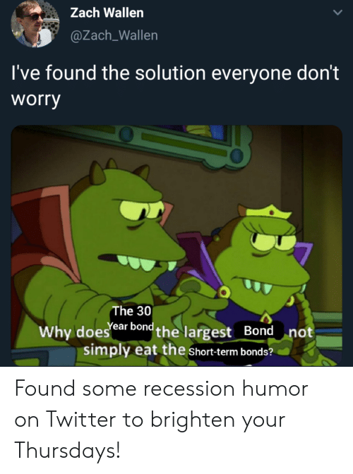 Reddit, Twitter, and Bond: Zach Wallen  @Zach_Wallen  I've found the solution everyone don't  worry  The 30  Why doesear bond the largest Bond  simply eat the Short-term bonds?  not Found some recession humor on Twitter to brighten your Thursdays!