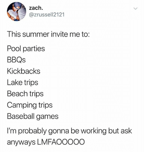 Baseball, Summer, and Beach: zach  @zrussell2121  This summer invite me to:  Pool parties  BBQs  Kickbacks  Lake trips  Beach trips  Camping trips  Baseball games  I'm probably gonna be working but ask  anyways LMFAOOO0O