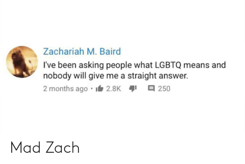 Mad, Asking, and Been: Zachariah M. Baird  I've been asking people what LGBTQ means and  nobody will give me a straight answer.  2 months ago I6 2.8K 1  I A 250 Mad Zach