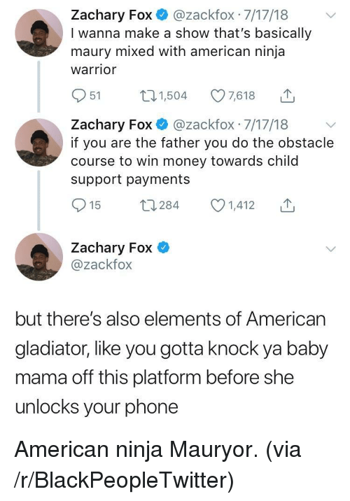 Blackpeopletwitter, Child Support, and Gladiator: Zachary Fox@zackfox 7/17/18  I wanna make a show that's basically  maury mixed with american ninja  warrior  951 504 7618  Zachary Fox @zackfox 7/17/18 v  if you are the father you do the obstacle  course to win money towards child  support payments  Zachary Fox  @zackfox  but there's also elements of American  gladiator, like you gotta knock ya baby  mama off this platform before she  unlocks your phone American ninja Mauryor. (via /r/BlackPeopleTwitter)