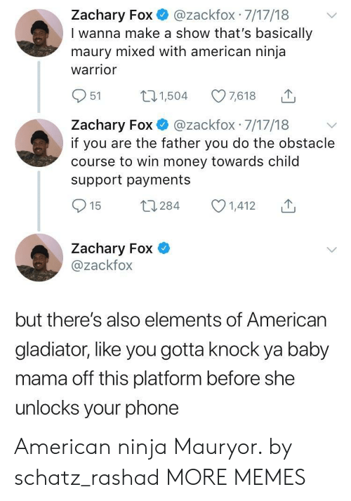 Child Support, Dank, and Gladiator: Zachary Fox@zackfox 7/17/18  I wanna make a show that's basically  maury mixed with american ninja  warrior  951 504 7618  Zachary Fox @zackfox 7/17/18 v  if you are the father you do the obstacle  course to win money towards child  support payments  Zachary Fox  @zackfox  but there's also elements of American  gladiator, like you gotta knock ya baby  mama off this platform before she  unlocks your phone American ninja Mauryor. by schatz_rashad MORE MEMES