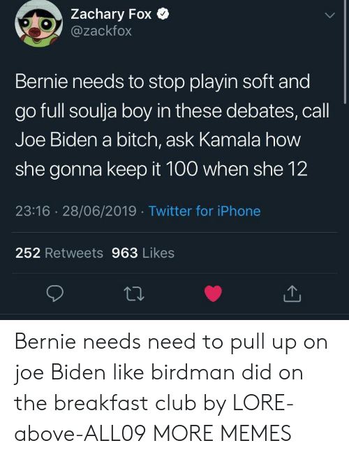 Birdman, Bitch, and Club: Zachary Fox  @zackfox  Bernie needs to stop playin soft and  go full soulja boy in these debates, call  Joe Biden a bitch, ask Kamala how  she gonna keep it 100 when she 12  23:16 28/06/2019 Twitter for iPhone  252 Retweets 963 Likes Bernie needs need to pull up on joe Biden like birdman did on the breakfast club by LORE-above-ALL09 MORE MEMES