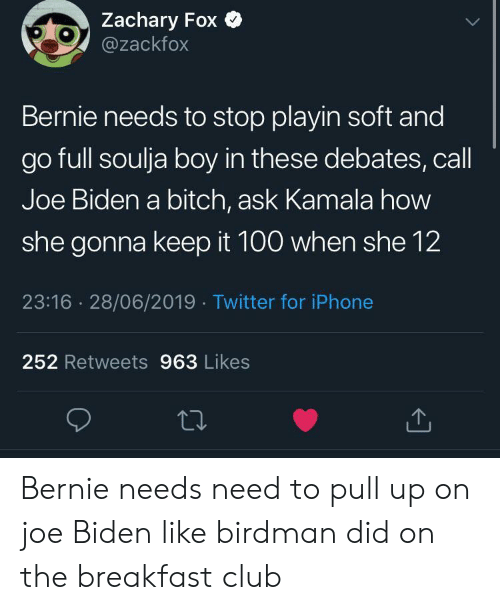 Birdman, Bitch, and Club: Zachary Fox  @zackfox  Bernie needs to stop playin soft and  go full soulja boy in these debates, call  Joe Biden a bitch, ask Kamala how  she gonna keep it 100 when she 12  23:16 28/06/2019 Twitter for iPhone  252 Retweets 963 Likes Bernie needs need to pull up on joe Biden like birdman did on the breakfast club