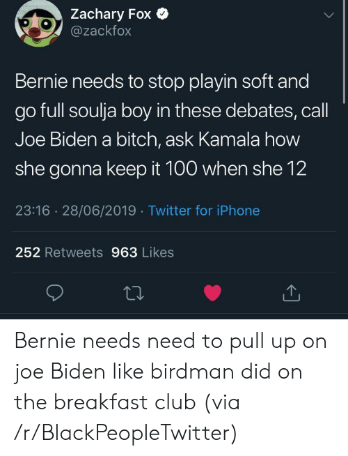 Birdman, Bitch, and Blackpeopletwitter: Zachary Fox  @zackfox  Bernie needs to stop playin soft and  go full soulja boy in these debates, call  Joe Biden a bitch, ask Kamala how  she gonna keep it 100 when she 12  23:16 28/06/2019 Twitter for iPhone  252 Retweets 963 Likes Bernie needs need to pull up on joe Biden like birdman did on the breakfast club (via /r/BlackPeopleTwitter)