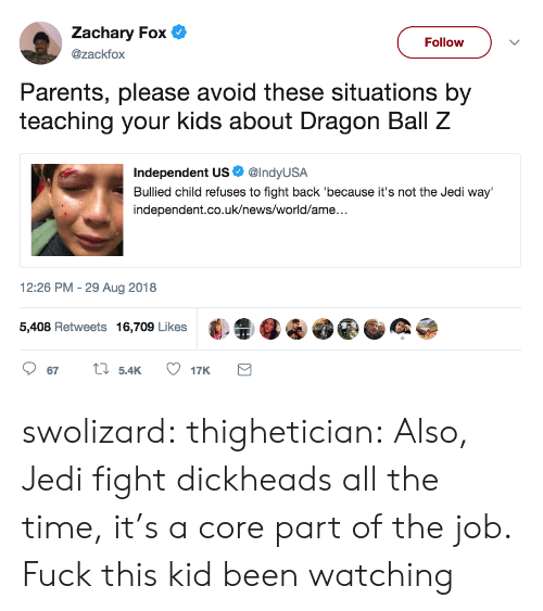 Dragon Ball Z: Zachary Fox  @zackfox  Follow  Parents, please avoid these situations by  teaching your kids about Dragon Ball Z  Independent US. @IndyUSA  Bullied child refuses to fight back 'because it's not the Jedi way'  independent.co.uk/news/world/ame..  2:26 PM -29 Aug 2018  5,408 Retweets 16,709 Likes·  4 swolizard:  thighetician: Also, Jedi fight dickheads all the time, it's a core part of the job. Fuck this kid been watching