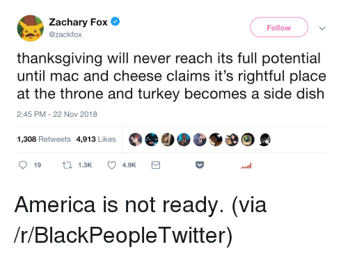 America, Blackpeopletwitter, and Thanksgiving: Zachary Fox  zackfox  Follow  thanksgiving will never reach its full potential  until mac and cheese claims it's rightful place  at the throne and turkey becomes a side dish  2:45 PM-22 Nov 2018  1,308 Retweets 4,913 Likes  ๑19  1.3K  4.9K America is not ready. (via /r/BlackPeopleTwitter)