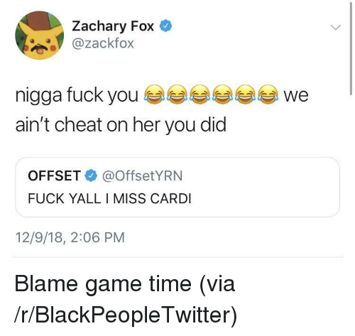 Blackpeopletwitter, Fuck, and Game: Zachary Fox  @zackfox  nigga fuck youwe  ain't cheat on her you did  OFFSET@OffsetYRN  FUCK YALL I MISS CARDI  12/9/18, 2:06 PM Blame game time (via /r/BlackPeopleTwitter)