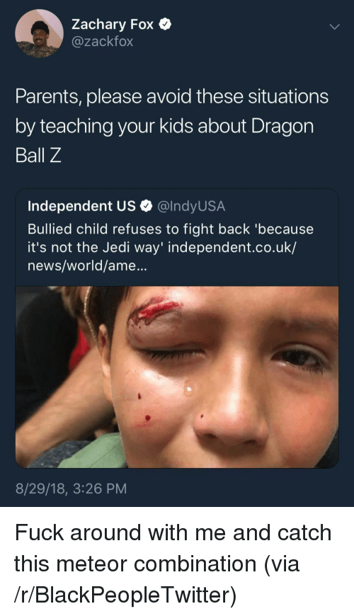 Dragon Ball Z: Zachary Fox  @zackfox  Parents, please avoid these situations  by teaching your kids about Dragon  Ball Z  Independent US Q @lndyUS.A  Bullied child refuses to fight back 'because  it's not the Jedi way' independent.co.uk/  news/world/ame...  8/29/18, 3:26 PM Fuck around with me and catch this meteor combination (via /r/BlackPeopleTwitter)