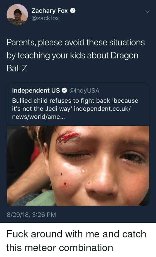 Dragon Ball Z: Zachary Fox  @zackfox  Parents, please avoid these situations  by teaching your kids about Dragon  Ball Z  Independent US Q @lndyUS.A  Bullied child refuses to fight back 'because  it's not the Jedi way' independent.co.uk/  news/world/ame...  8/29/18, 3:26 PM Fuck around with me and catch this meteor combination