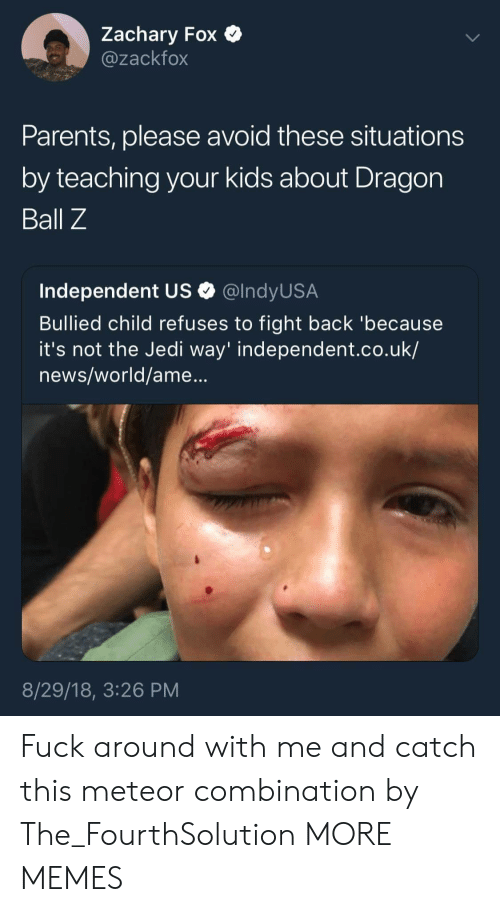 Dragon Ball Z: Zachary Fox  @zackfox  Parents, please avoid these situations  by teaching your kids about Dragon  Ball Z  Independent US Q @lndyUS.A  Bullied child refuses to fight back 'because  it's not the Jedi way' independent.co.uk/  news/world/ame...  8/29/18, 3:26 PM Fuck around with me and catch this meteor combination by The_FourthSolution MORE MEMES