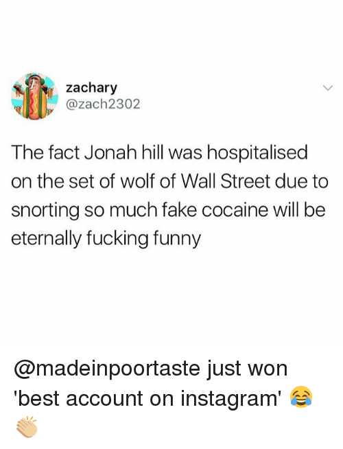 The Wolf of Wall Street: zachary  ul||SII). @zach2302  The fact Jonah hill was hospitalised  on the set of wolf of Wall Street due to  snorting so much fake cocaine will be  eternally fucking funny @madeinpoortaste just won 'best account on instagram' 😂👏🏼