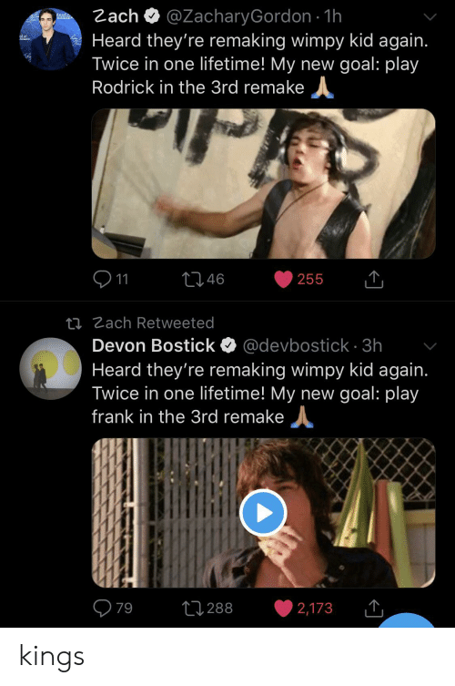 Goal, Lifetime, and Kings: @ZacharyGordon 1h  Heard they're remaking wimpy kid again.  Twice in one lifetime! My new goal: play  Zach  deadn.  Rodrick in the 3rd remake  11  146  255  ti Zach Retweeted  Devon Bostick @devbostick 3h  Heard they're remaking wimpy kid again.  Twice in one lifetime! My new goal: play  frank in the 3rd remake  79  L288  2,173 kings