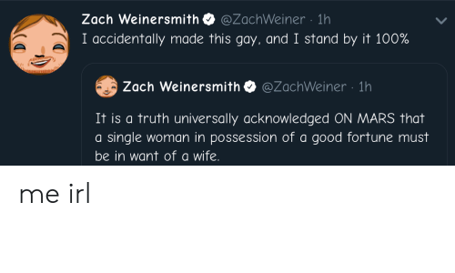 Good, Mars, and Wife: @ZachWeiner 1h  Zach Weinersmith  I accidentally made this gay, and I stand by it 100%  @ZachWeiner 1h  Zach Weinersmith  It is a truth universally acknowledged ON MARS that  a single woman in possession of a good fortune must  be in want of a wife. me irl