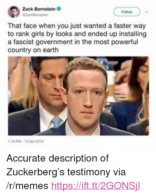 """A Fascist: Zack Bornstein  ZackBo  That face when you just wanted a faster way  to rank girls by looks and ended up installing  a fascist government in the most powerful  country on earth  18 PM-10 Ape 2018 <p>Accurate description of Zuckerberg&rsquo;s testimony via /r/memes <a href=""""https://ift.tt/2GONSjI"""">https://ift.tt/2GONSjI</a></p>"""