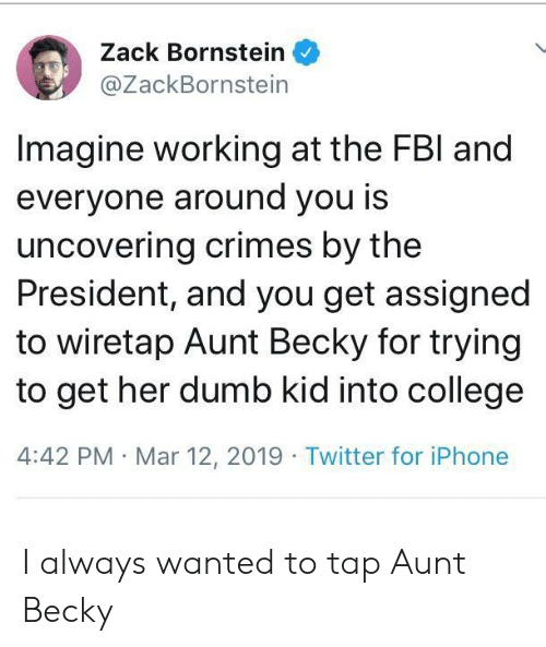 zack &: Zack Bornstein  @ZackBornstein  Imagine working at the FBl and  everyone around you is  uncovering crimes by the  President, and you get assigned  to wiretap Aunt Becky for trying  to get her dumb kid into college  4:42 PM Mar 12, 2019 Twitter for iPhone I always wanted to tap Aunt Becky