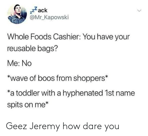 """zack &: ,zack  @Mr Kapowski  Whole Foods Cashier: You have your  reusable bags?  Me: No  """"wave of boos from shoppers*  a toddler with a hyphenated 1st name  spits on me* Geez Jeremy how dare you"""