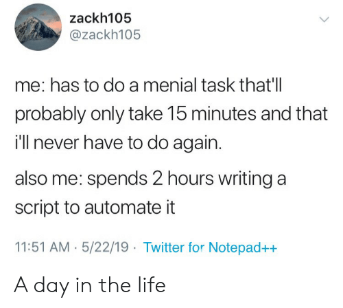 Life, Twitter, and Never: zackh105  @zackh105  me: has to do a menial task that'll  probably only take 15 minutes and that  i'll never have to do again.  also me: spends 2 hours writing a  script to automate it  11:51 AM . 5/22/19 Twitter for Notepad++ A day in the life