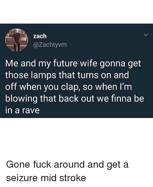 Future Wife: zaclh  @Zachtyvm  Me and my future wife gonna get  those lamps that turns on and  off when you clap, so when I'm  blowing that back out we finna be  in a rave Gone fuck around and get a seizure mid stroke