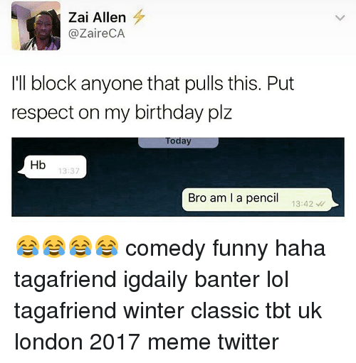 Memes Twitter: Zai Allen  (a Zaire CA  I'll block anyone that pulls this. Put  respect on my birthday plz  Today  Hb  13:37  Bro am I a pencil  13:42 😂😂😂😂 comedy funny haha tagafriend igdaily banter lol tagafriend winter classic tbt uk london 2017 meme twitter