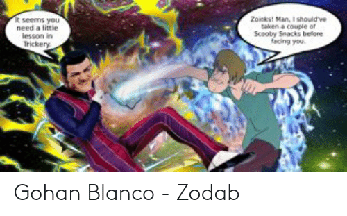 Gohan, Taken, and Man: Zainkst Man, I shouldve  taken a couple of  Scooby Snacks before  tacing you  need a litrie  lesson in  Trickery Gohan Blanco - Zodab