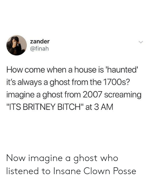 """Bitch, Ghost, and House: zander  @finah  How come when a house is 'haunted  it's always a ghost from the 1700s?  imagine a ghost from 2007 screaming  """"ITS BRITNEY BITCH"""" at 3 AM Now imagine a ghost who listened to Insane Clown Posse"""