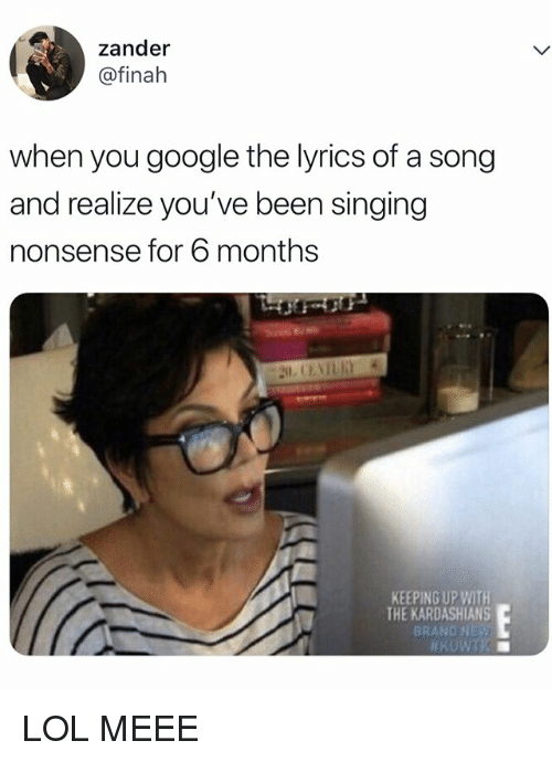Keeping Up With The Kardashians: zander  @finah  when you google the lyrics of a song  and realize you've been singing  nonsense for 6 months  KEEPING UP WITH  THE KARDASHIANS  BRAND NES LOL MEEE