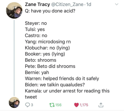Lying: Zane Tracy @Citizen_Zane· 1d  Q: have you done acid?  Steyer: no  Tulsi: yes  Castro: no  Yang: microdosing rn  Klobuchar: no (lying)  Booker: yes (lying)  Beto: shrooms  Pete: Beto did shrooms  Bernie: yah  Warren: helped friends do it safely  Biden: we talkin quaaludes?  Kamala: ur under arrest for reading this  tweet  17156  3  1,175  <>