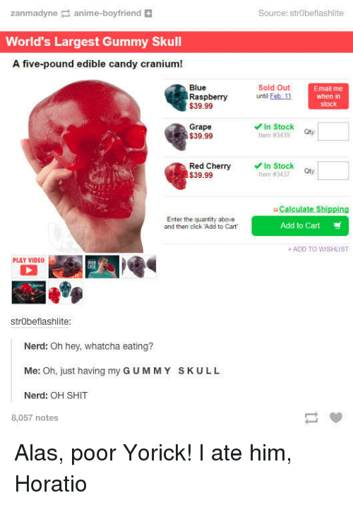 """Anime, Candy, and Click: zanmadyne anime-boyfriend  Source: strObeflashlite  World's Largest Gummy Skull  A five-pound edible candy cranium!  Blue  Raspberry  $39.99  Sold Out  until Feb 11  Email me  when in  stock  Grape  $39.99  In Stock  Item #3439  Red Cherry  $39.99  In Stock  tter"""" #3437  Qty.  G-Calculate Shipping  Enter the quantity above  and then click Add to Cart  Add to Cart  + ADD TO WISHLIST  PLAY VIDEO  strObeflashlite  Nerd: Oh hey, whatcha eating?  Me: Oh, just having my G UMMY SKULL  Nerd: OH SHIT  8,057 notes Alas, poor Yorick! I ate him, Horatio"""