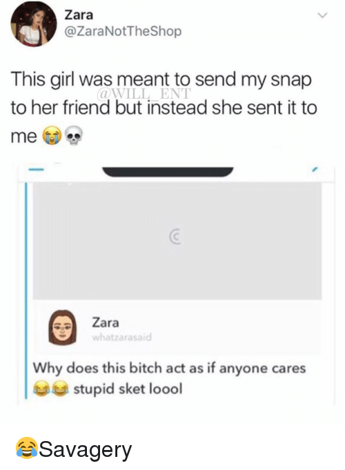 Zara: Zara  @ZaraNotTheShop  This girl was meant to send my snap  to her friend but instead she sent it to  @WILL ENT  Zara  whatzarasaid  Why does this bitch act as if anyone cares  stupid sket loodl 😂Savagery