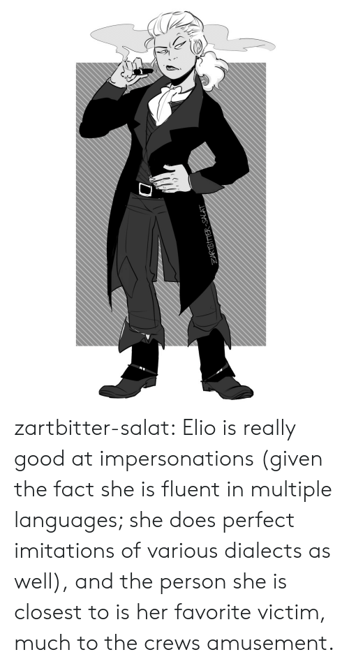 Tumblr, Blog, and Good: ZARIBIMER-SALAT  D zartbitter-salat:  Elio is really good at impersonations (given the fact she is fluent in multiple languages; she does perfect imitations of various dialects as well), and the person she is closest to is her favorite victim, much to the crews amusement.