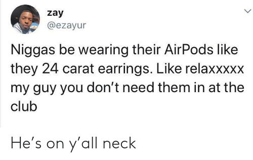 My Guy: zay  @ezayur  Niggas be wearing their AirPods like  they 24 carat earrings. Like relaxxxxx  my guy you don't need them in at the  club He's on y'all neck