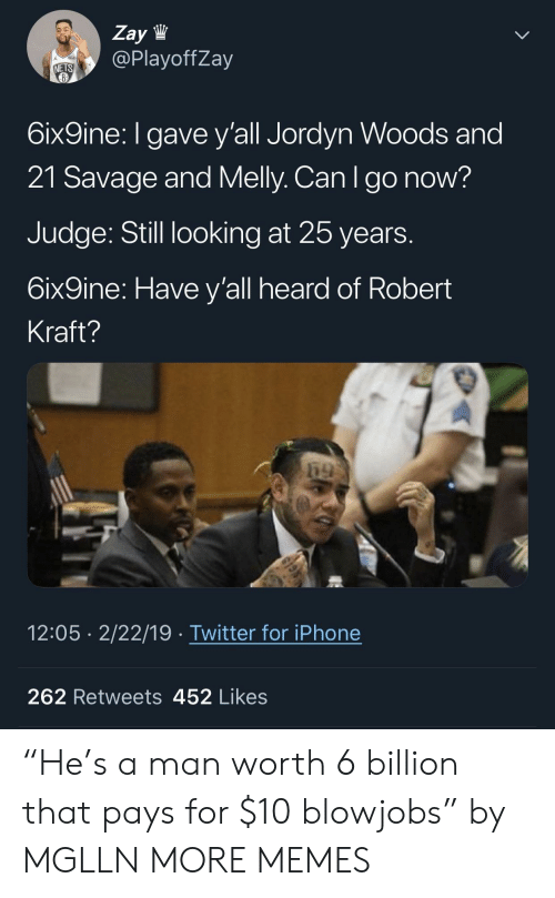 "Dank, Iphone, and Memes: Zay lW  @PlayoffZay  NETS  6ix9ine: I gave y'all Jordyn Woods and  21 Savage and Melly. Can Igo now?  Judge: Still looking at 25 years  6ix9ine: Have y'all heard of Robert  Kraft?  12:05 2/22/19 Twitter for iPhone  262 Retweets 452 Likes ""He's a man worth 6 billion that pays for $10 blowjobs"" by MGLLN MORE MEMES"