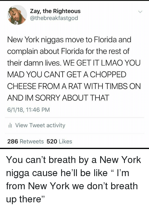 "We Get It: Zay, the Righteous  @thebreakfastgod  New York niggas move to Florida and  complain about Florida for the rest of  their damn lives. WE GET IT LMAO YOU  MAD YOU CANT GET ACHOPPED  CHEESE FROM A RAT WITH TIMBS ON  AND IM SORRY ABOUT THAT  6/1/18, 11:46 PM  li View Tweet activity  286 Retweets 520 Likes You can't breath by a New York nigga cause he'll be like "" I'm from New York we don't breath up there"""