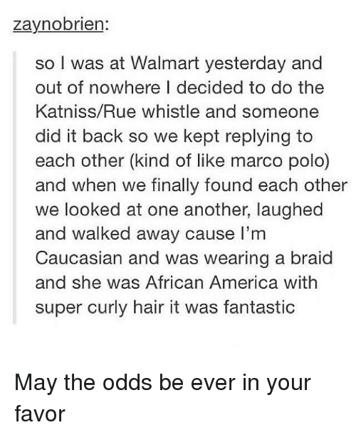 marco polo: zaynobrien:  so I was at Walmart yesterday and  out of nowhere I decided to do the  Katniss/Rue whistle and someone  did it back so we kept replying to  each other (kind of like marco polo)  and when we finally found each other  we looked at one another, laughed  and walked away cause I'm  Caucasian and was wearing a braid  and she was African America with  super curly hair it was fantastic May the odds be ever in your favor
