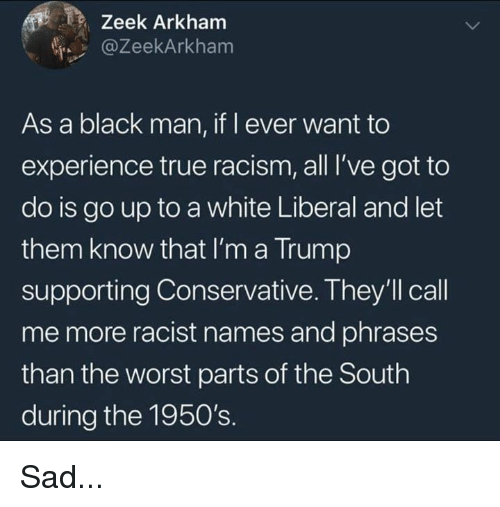 Memes, Racism, and The Worst: Zeek Arkham  @ZeekArkham  As a black man, if l ever want to  experience true racism, all I've got to  do is go up to a white Liberal and let  them know that I'm a Trump  supporting Conservative. They'll call  me more racist names and phrases  than the worst parts of the South  during the 1950's. Sad...