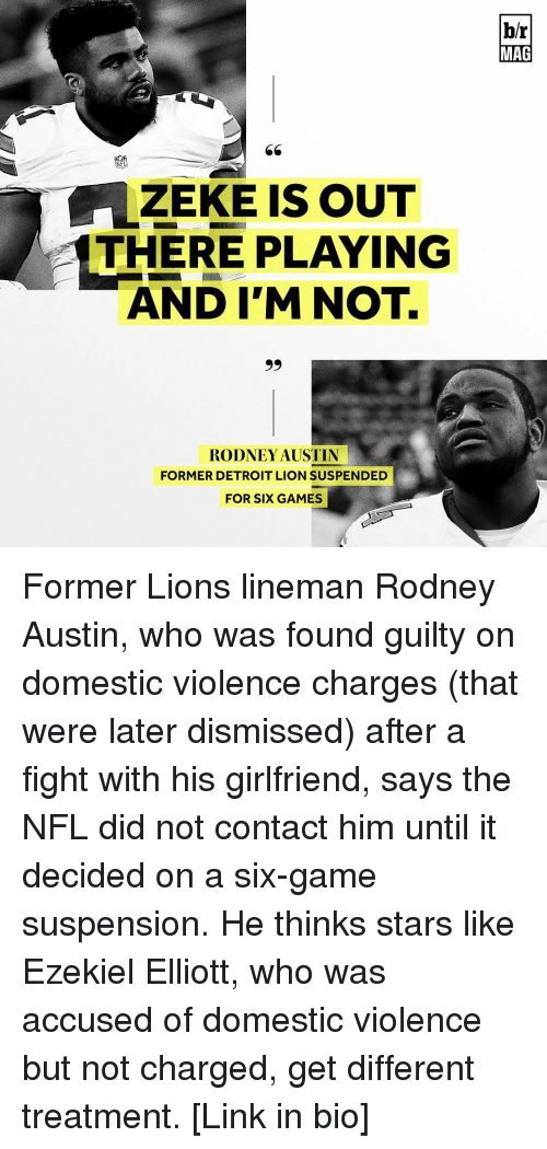 Detroit Lions: ZEKE IS OUT  THERE PLAYING  AND I'M NOT.  99  RODNEY AUSTIN  FORMER DETROIT LION SUSPENDED  FOR SIX GAMES  br  MAG Former Lions lineman Rodney Austin, who was found guilty on domestic violence charges (that were later dismissed) after a fight with his girlfriend, says the NFL did not contact him until it decided on a six-game suspension. He thinks stars like Ezekiel Elliott, who was accused of domestic violence but not charged, get different treatment. [Link in bio]