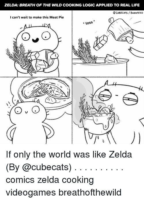 Life, Logic, and Memes: ZELDA: BREATH OF THE WILD COOKING LOGIC APPLIED TO REAL LIFE  CCUBECATS / BuzzfEED  I can't wait to make this Meat Pie  *toss If only the world was like Zelda (By @cubecats) . . . . . . . . . . comics zelda cooking videogames breathofthewild